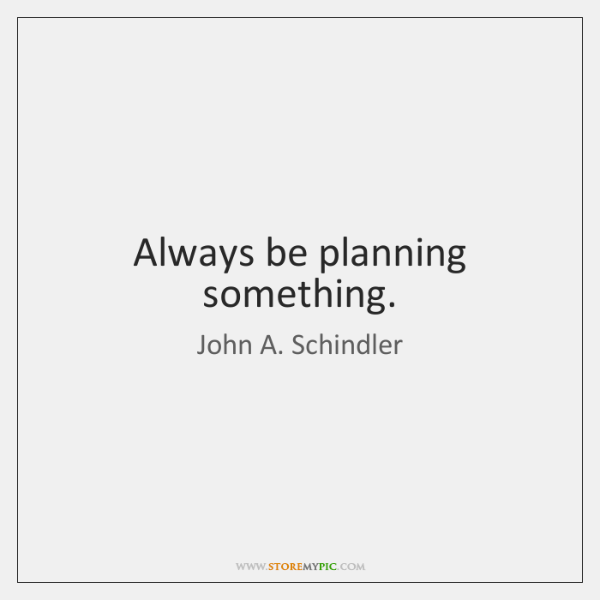 Always be planning something.