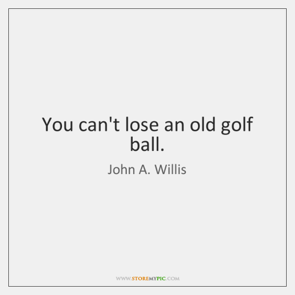 You can't lose an old golf ball.