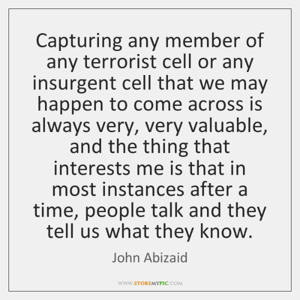 Capturing any member of any terrorist cell or any insurgent cell that ...