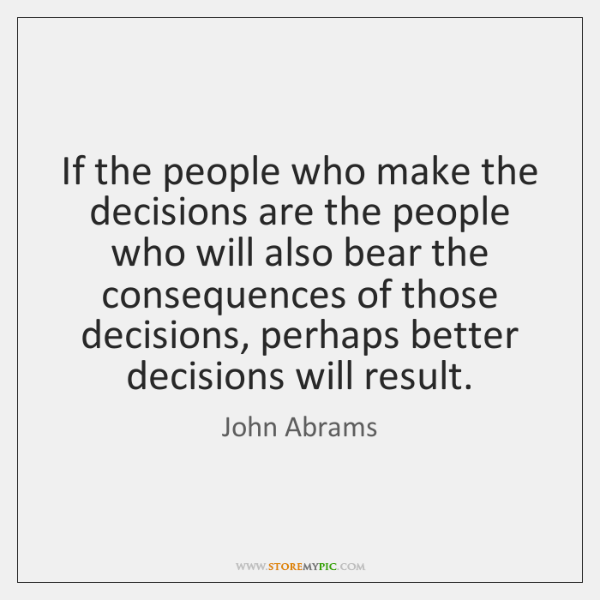 If the people who make the decisions are the people who will ...