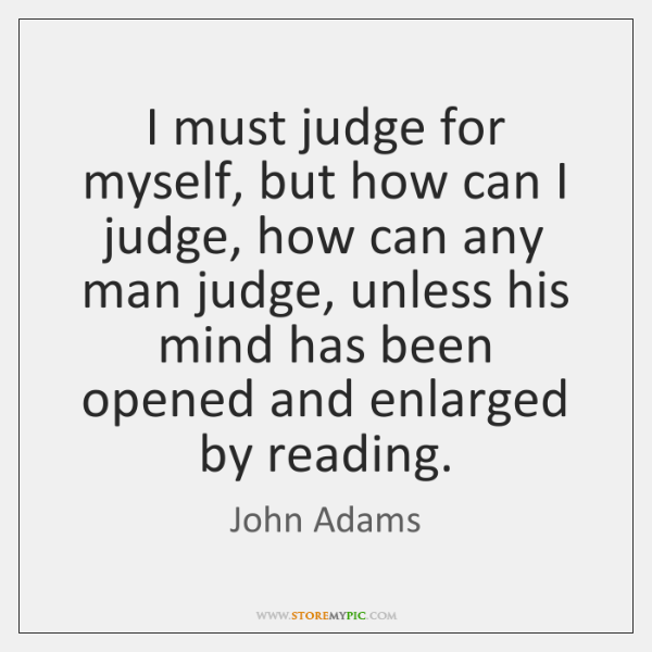 I must judge for myself, but how can I judge, how can ...
