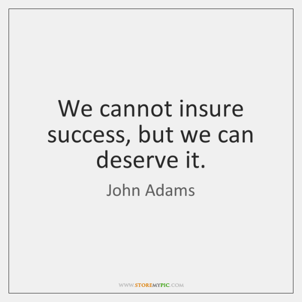 We cannot insure success, but we can deserve it.