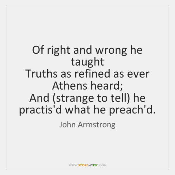 Of right and wrong he taught   Truths as refined as ever Athens ...