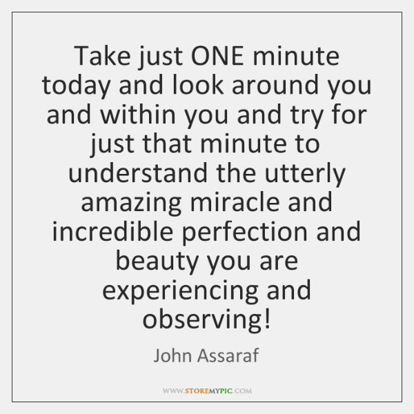 Take just ONE minute today and look around you and within you ...