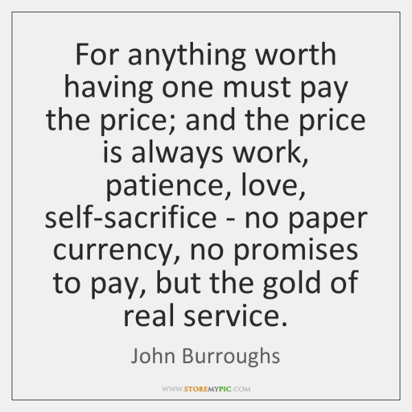 For anything worth having one must pay the price; and the price ...