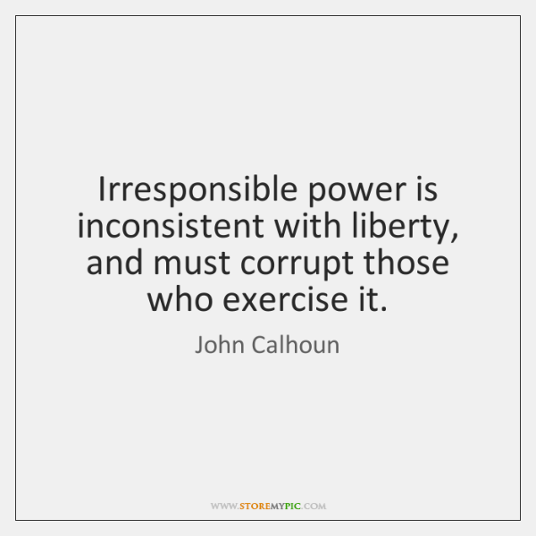 Irresponsible power is inconsistent with liberty, and must corrupt those who exercise ...