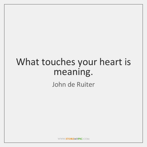 What touches your heart is meaning.