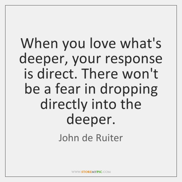 When you love what's deeper, your response is direct. There won't be ...
