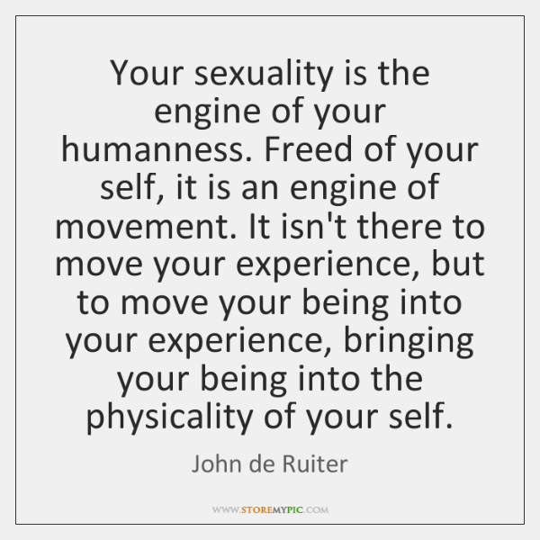 Your sexuality is the engine of your humanness. Freed of your self, ...