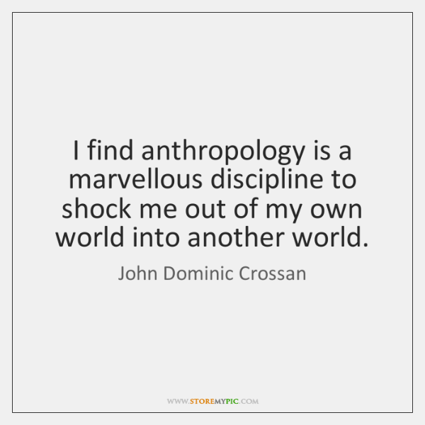 I find anthropology is a marvellous discipline to shock me out of ...