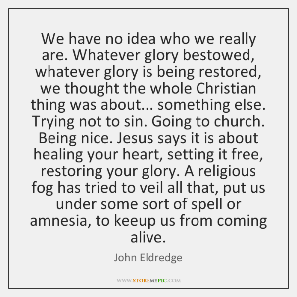 We have no idea who we really are. Whatever glory bestowed, whatever ...