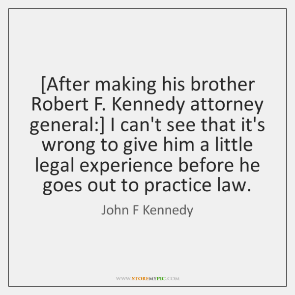 [After making his brother Robert F. Kennedy attorney general:] I can't see ...