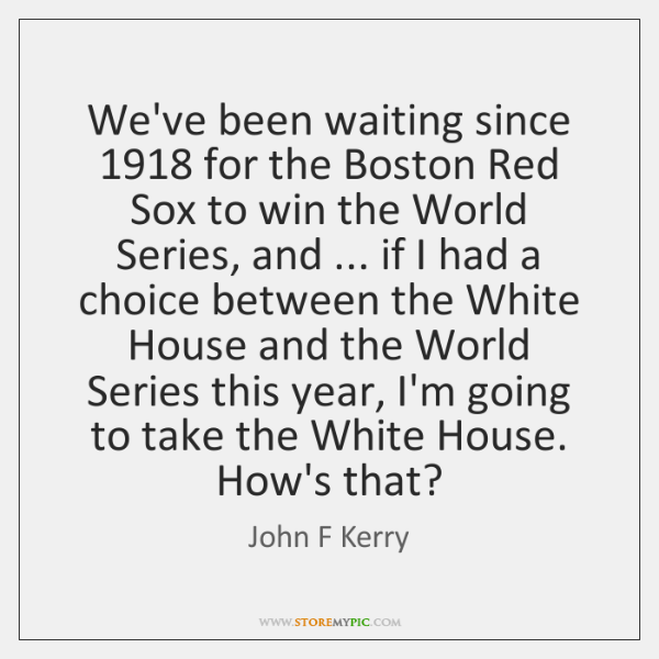 We've been waiting since 1918 for the Boston Red Sox to win the ...