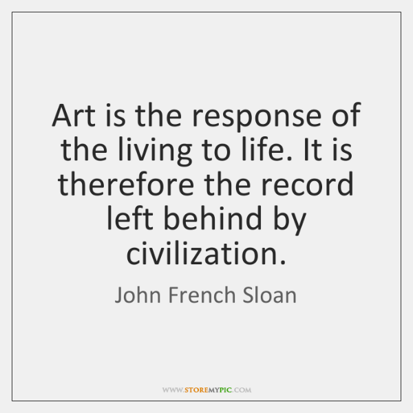 Art is the response of the living to life. It is therefore ...