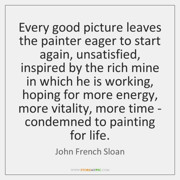 Every good picture leaves the painter eager to start again, unsatisfied, inspired ...