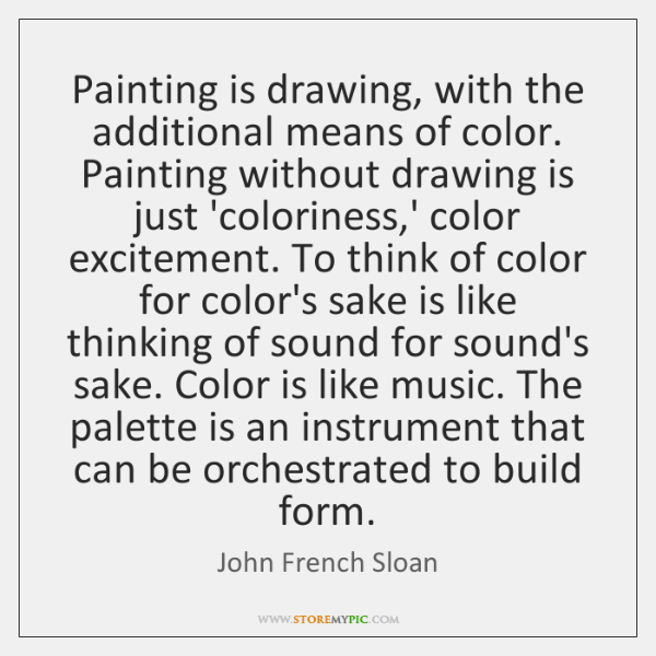 Painting is drawing, with the additional means of color. Painting without drawing ...