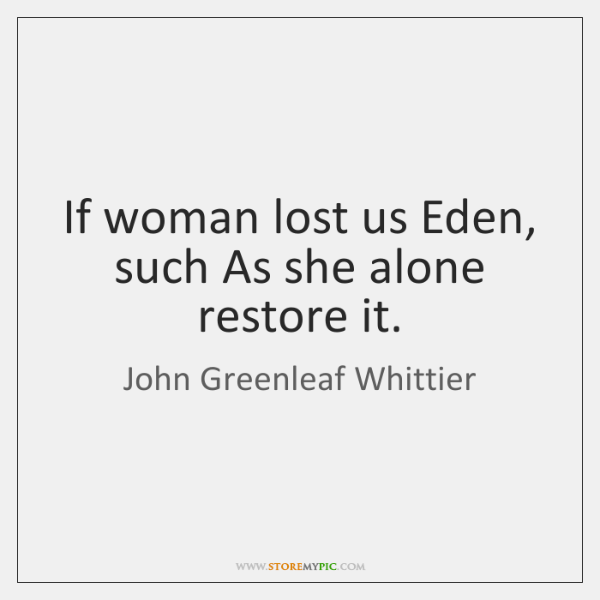 If woman lost us Eden, such As she alone restore it.