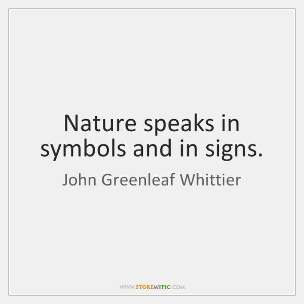 Nature speaks in symbols and in signs.