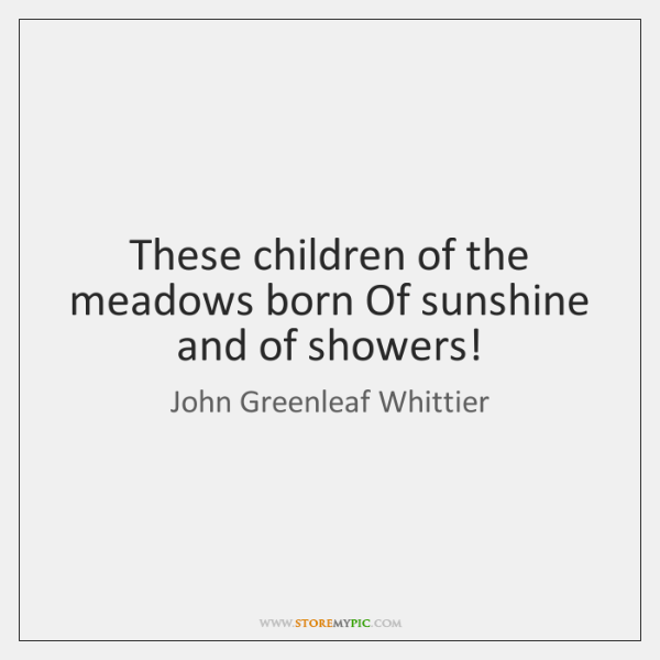 These children of the meadows born Of sunshine and of showers!