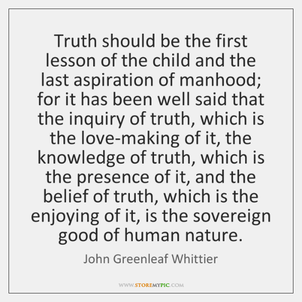 Truth should be the first lesson of the child and the last ...