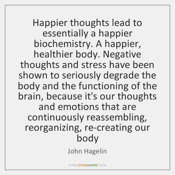 Happier thoughts lead to essentially a happier biochemistry. A happier, healthier body. ...
