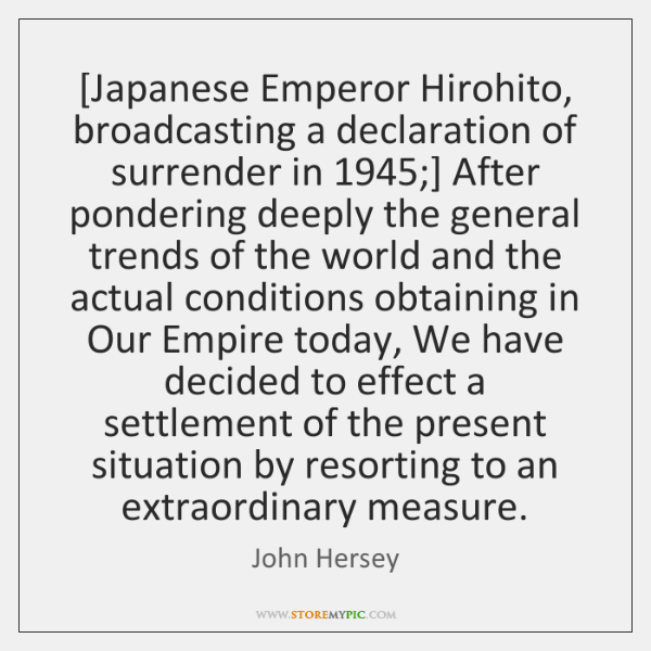[Japanese Emperor Hirohito, broadcasting a declaration of surrender in 1945;] After pondering deeply