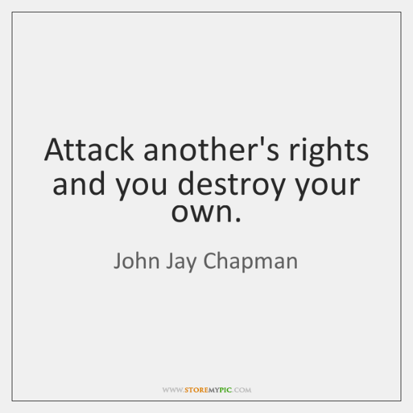 Attack another's rights and you destroy your own.