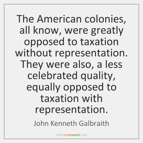The American colonies, all know, were greatly opposed to taxation without representation. ...
