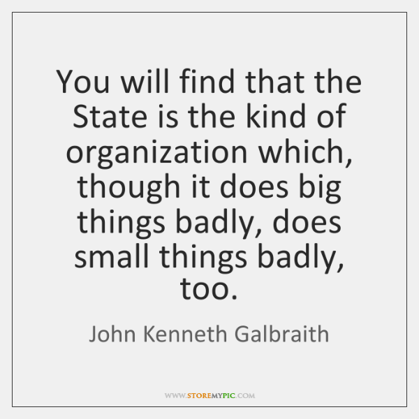 You will find that the State is the kind of organization which, ...