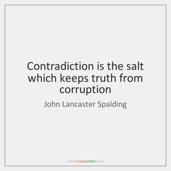 Contradiction is the salt which keeps truth from corruption
