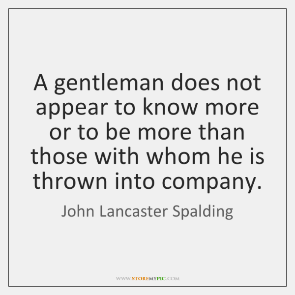 A gentleman does not appear to know more or to be more ...