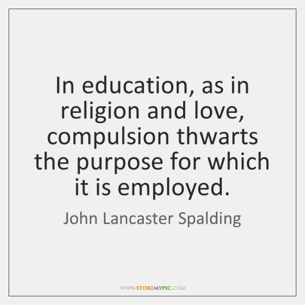 In education, as in religion and love, compulsion thwarts the purpose for ...