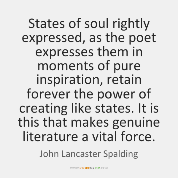 States of soul rightly expressed, as the poet expresses them in moments ...