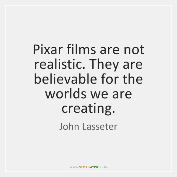 Pixar films are not realistic. They are believable for the worlds we ...