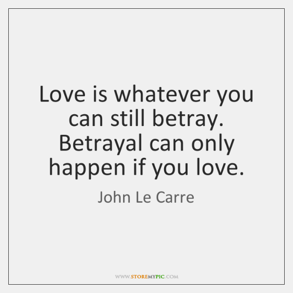 Love is whatever you can still betray. Betrayal can only happen if ...