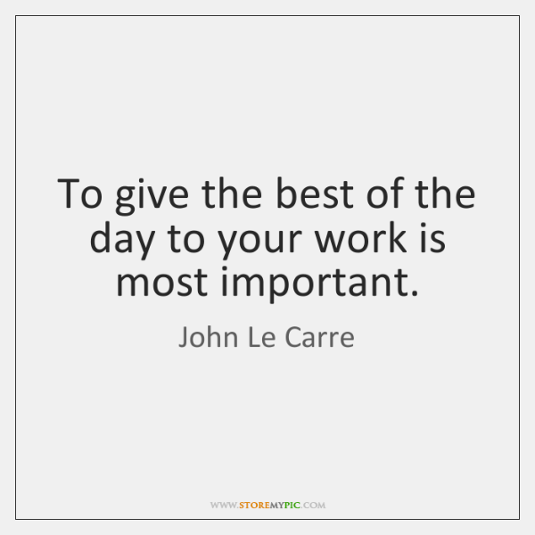 To give the best of the day to your work is most ...