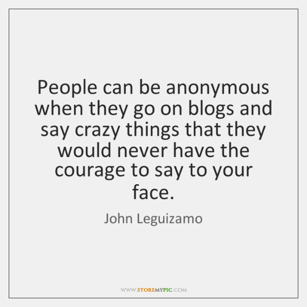 People can be anonymous when they go on blogs and say crazy ...