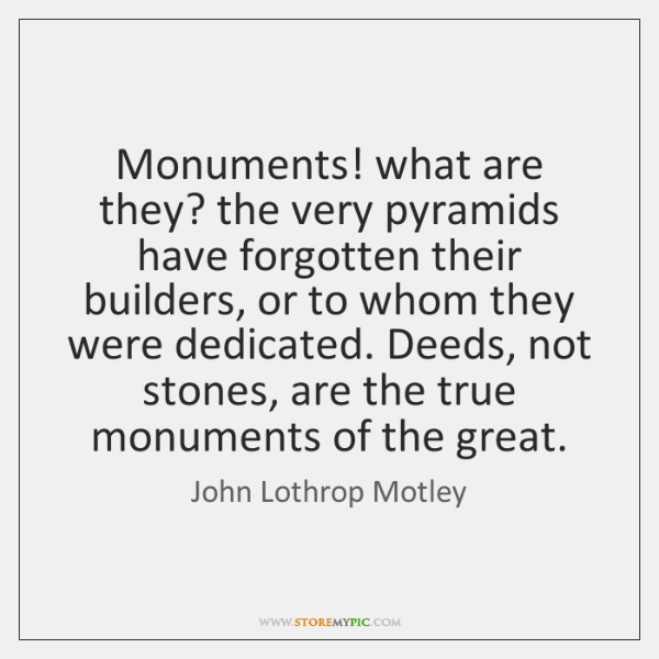 Monuments! what are they? the very pyramids have forgotten their builders, or ...