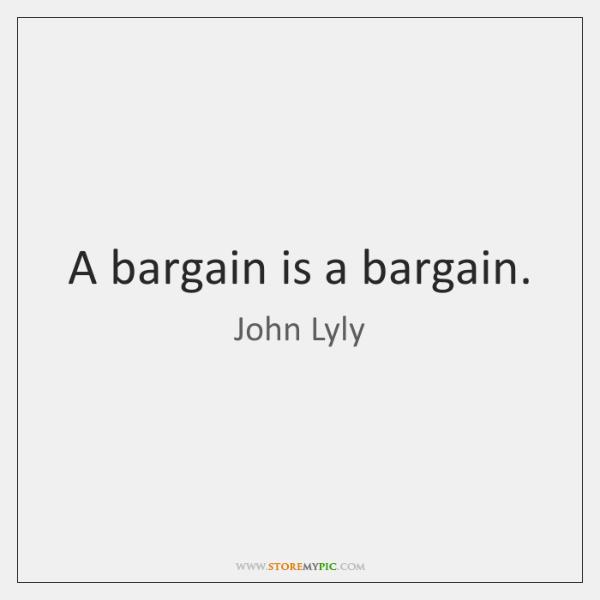 A bargain is a bargain.