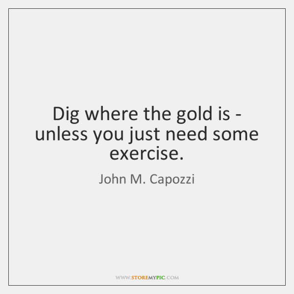 Dig where the gold is - unless you just need some exercise.
