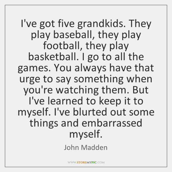 I've got five grandkids. They play baseball, they play football, they play ...