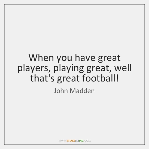 When you have great players, playing great, well that's great football!