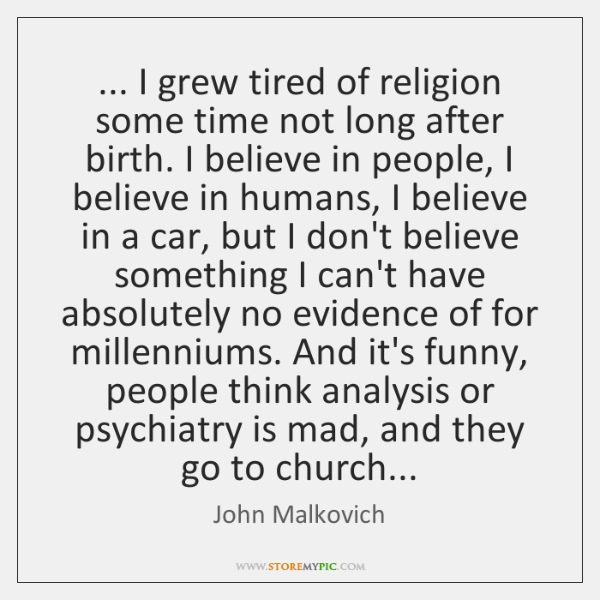 ... I grew tired of religion some time not long after birth. I ...
