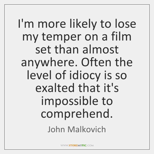 I'm more likely to lose my temper on a film set than ...