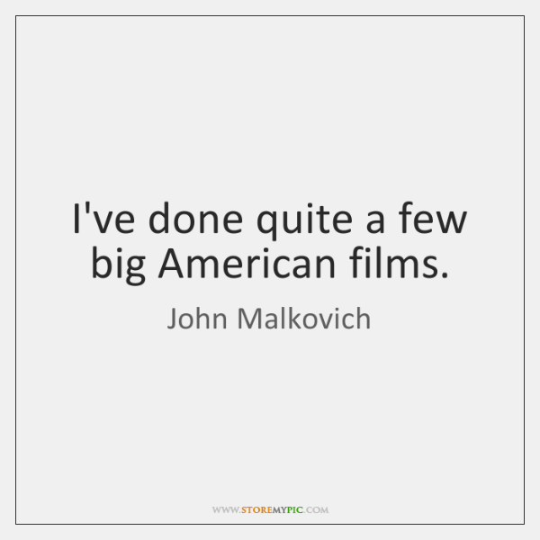 I've done quite a few big American films.