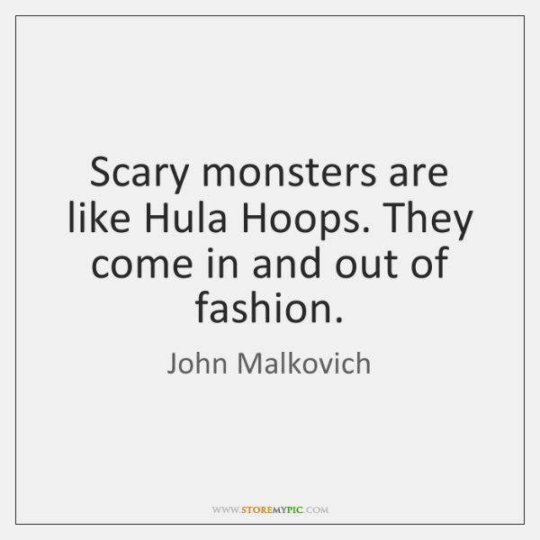 Scary monsters are like Hula Hoops. They come in and out of ...