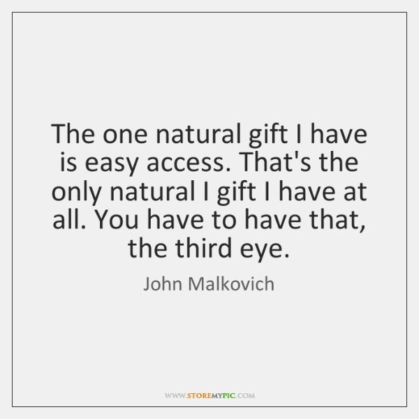 The one natural gift I have is easy access. That's the only ...