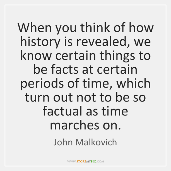 When you think of how history is revealed, we know certain things ...