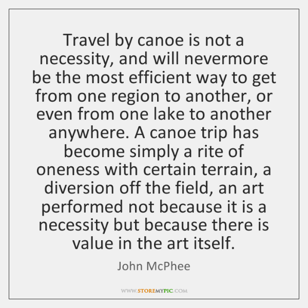 Travel by canoe is not a necessity, and will nevermore be the ...