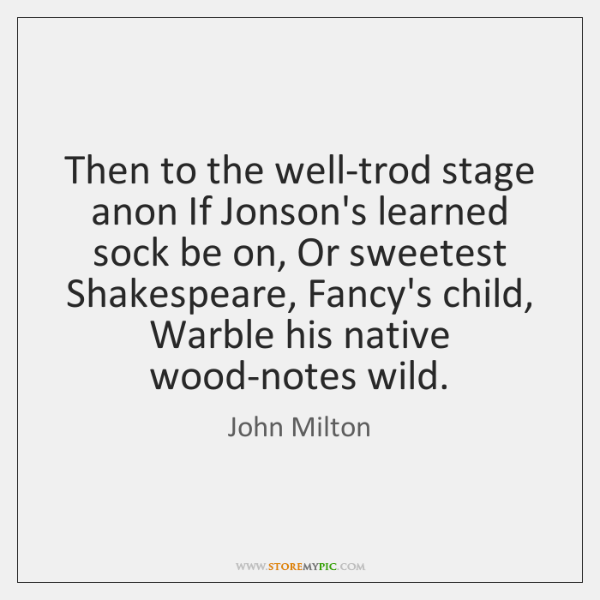 Then to the well-trod stage anon If Jonson's learned sock be on, ...